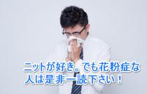 この時期、花粉症の人が気をつけてほしい、ニット素材のお話し。